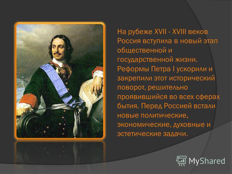 На рубеже XVII - XVIII веков Россия вступила в новый этап общественной и государственной жизни. Реформы Петра I ускорили и закрепили этот исторический поворот, решительно проявившийся во всех сферах бытия. Перед Россией встали новые политические, эко
