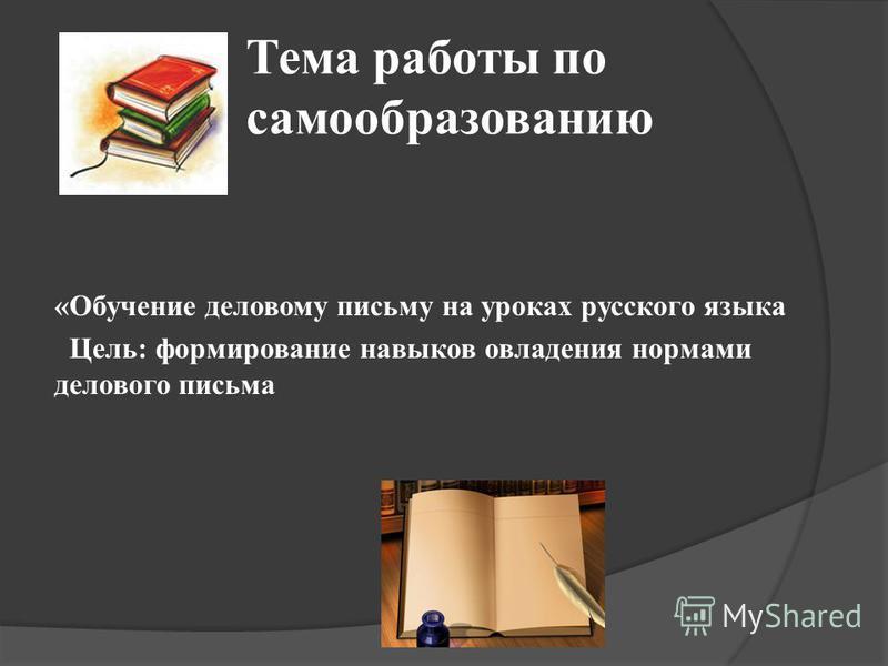 Тема работы по самообразованию «Обучение деловому письму на уроках русского языка Цель: формирование навыков овладения нормами делового письма