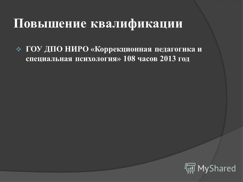 Повышение квалификации ГОУ ДПО НИРО «Коррекционная педагогика и специальная психология» 108 часов 2013 год