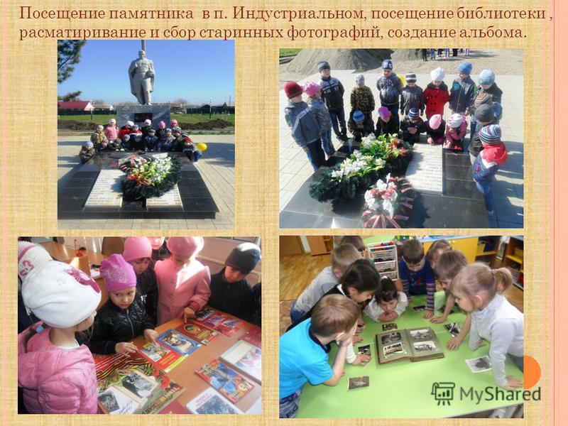 Посещение памятника в п. Индустриальном, посещение библиотеки, рассматривание и сбор старинных фотографий, создание альбома.