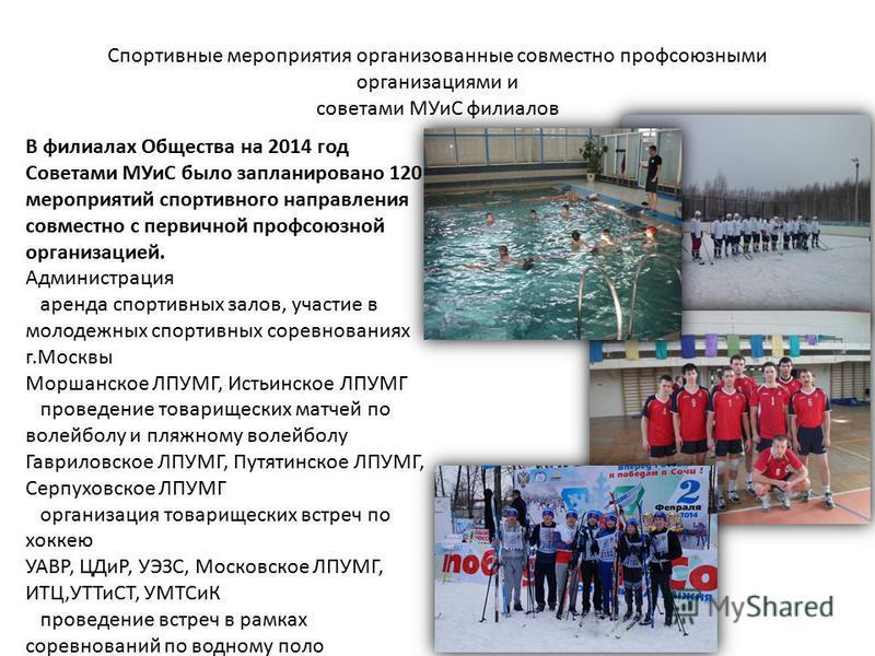 Спортивные мероприятия организованные совместно профсоюзными организациями и советами МУиС филиалов В филиалах Общества на 2014 год Советами МУиС было запланировано 120 мероприятий спортивного направления совместно с первичной профсоюзной организацие