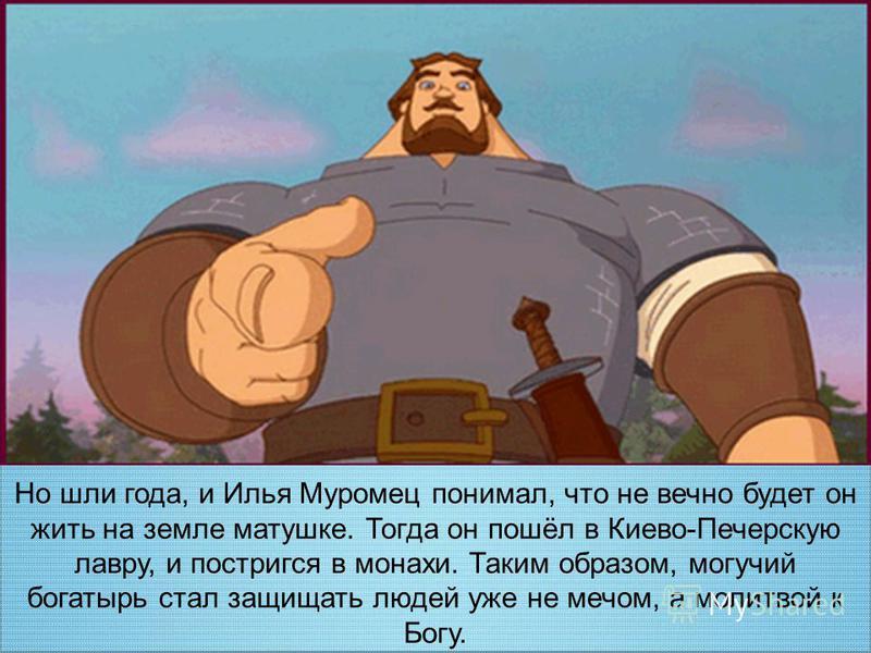 Но шли года, и Илья Муромец понимал, что не вечно будет он жить на земле матушке. Тогда он пошёл в Киево-Печерскую лавру, и постригся в монахи. Таким образом, могучий богатырь стал защищать людей уже не мечом, а молитвой к Богу.