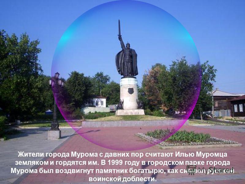 Жители города Мурома с давних пор считают Илью Муромца земляком и гордятся им. В 1999 году в городском парке города Мурома был воздвигнут памятник богатырю, как символ русской воинской доблести.