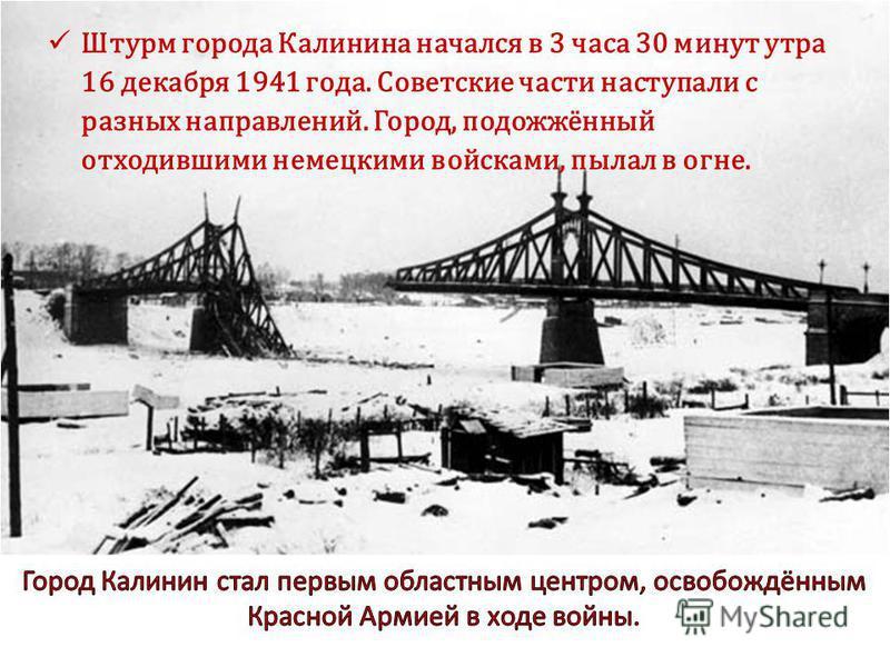 Штурм города Калинина начался в 3 часа 30 минут утра 16 декабря 1941 года. Советские части наступали с разных направлений. Город, подожжённый отходившими немецкими войсками, пылал в огне.