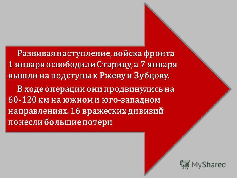 Развивая наступление, войска фронта 1 января освободили Старицу, а 7 января вышли на подступы к Ржеву и Зубцову. В ходе операции они продвинулись на 60-120 км на южном и юго-западном направлениях. 16 вражеских дивизий понесли большие потери