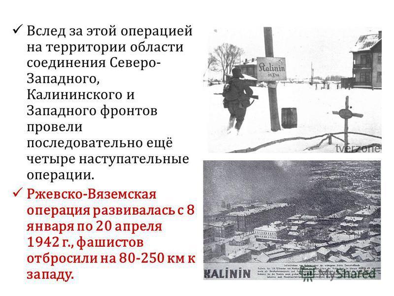 Вслед за этой операцией на территории области соединения Северо- Западного, Калининского и Западного фронтов провели последовательно ещё четыре наступательные операции. Ржевско-Вяземская операция развивалась с 8 января по 20 апреля 1942 г., фашистов