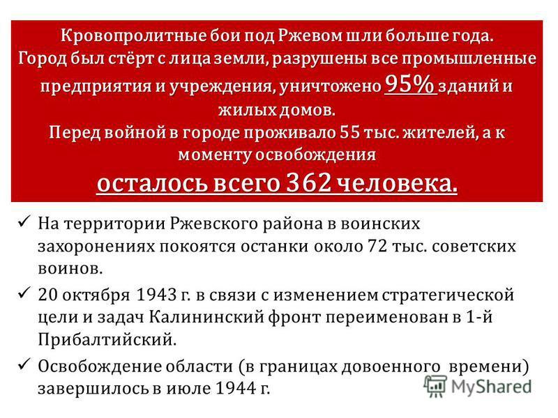 На территории Ржевского района в воинских захоронениях покоятся останки около 72 тыс. советских воинов. 20 октября 1943 г. в связи с изменением стратегической цели и задач Калининский фронт переименован в 1-й Прибалтийский. Освобождение области (в г