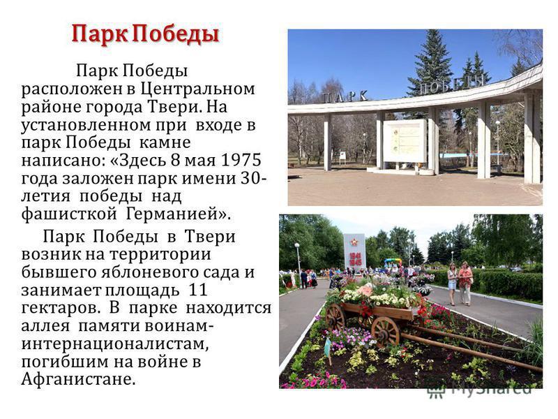 Парк Победы Парк Победы расположен в Центральном районе города Твери. На установленном при входе в парк Победы камне написано: «Здесь 8 мая 1975 года заложен парк имени 30- летия победы над фашисткой Германией». Парк Победы в Твери возник на территор