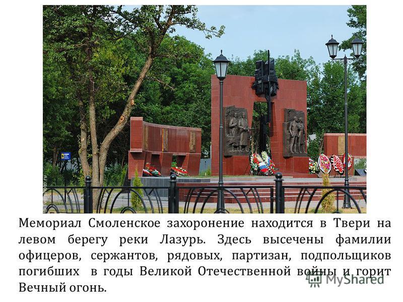 Мемориал Смоленское захоронение находится в Твери на левом берегу реки Лазурь. Здесь высечены фамилии офицеров, сержантов, рядовых, партизан, подпольщиков погибших в годы Великой Отечественной войны и горит Вечный огонь.