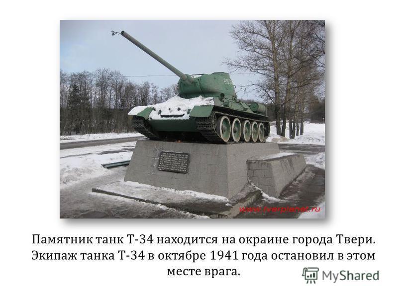 Памятник танк Т-34 находится на окраине города Твери. Экипаж танка Т-34 в октябре 1941 года остановил в этом месте врага.