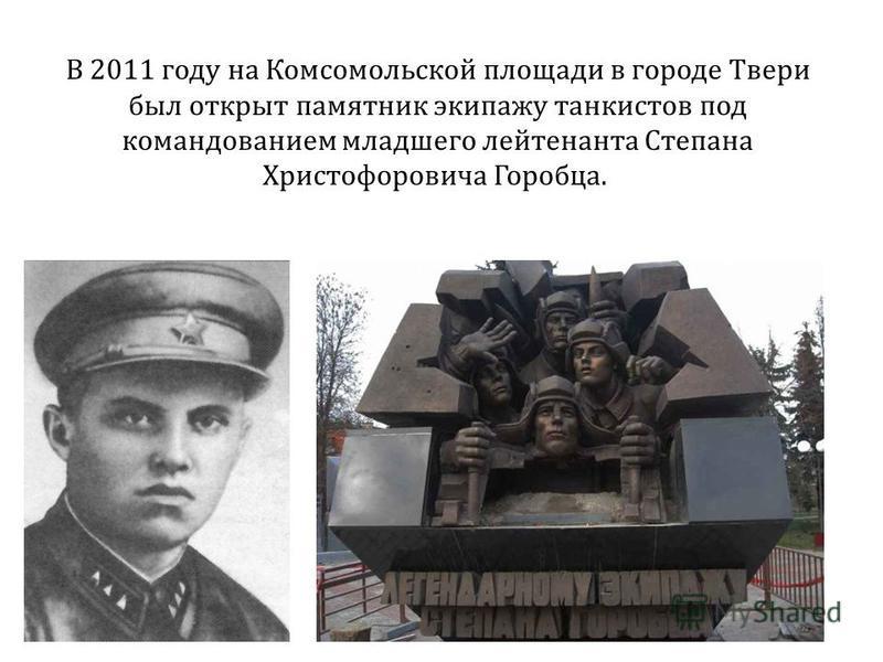 В 2011 году на Комсомольской площади в городе Твери был открыт памятник экипажу танкистов под командованием младшего лейтенанта Степана Христофоровича Горобца.
