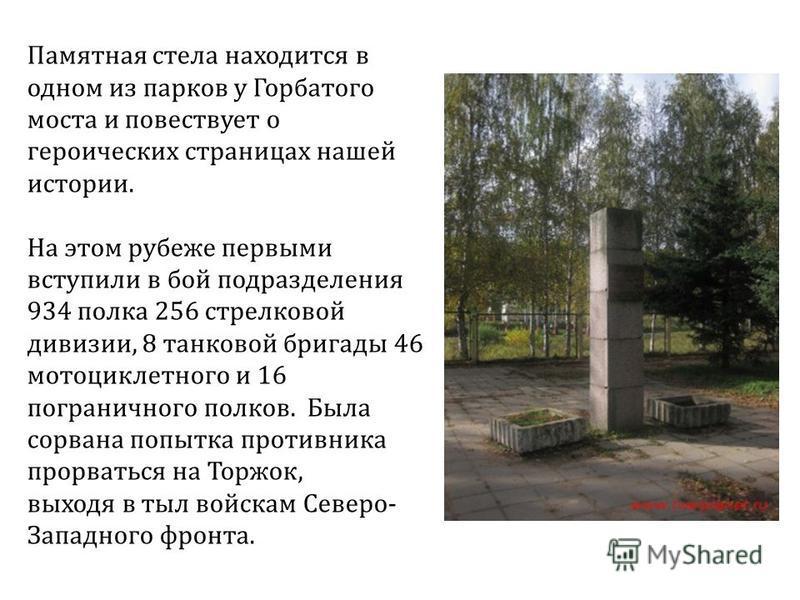 Памятная стела находится в одном из парков у Горбатого моста и повествует о героических страницах нашей истории. На этом рубеже первыми вступили в бой подразделения 934 полка 256 стрелковой дивизии, 8 танковой бригады 46 мотоциклетного и 16 пограничн