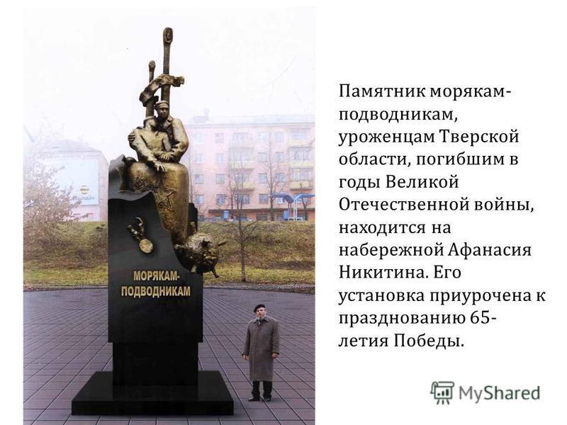 Памятник морякам- подводникам, уроженцам Тверской области, погибшим в годы Великой Отечественной войны, находится на набережной Афанасия Никитина. Его установка приурочена к празднованию 65- летия Победы.