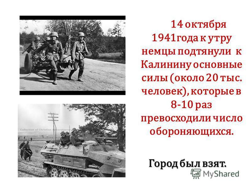 14 октября 1941 года к утру немцы подтянули к Калинину основные силы (около 20 тыс. человек), которые в 8-10 раз превосходили число обороняющихся. Город был взят. Город был взят.
