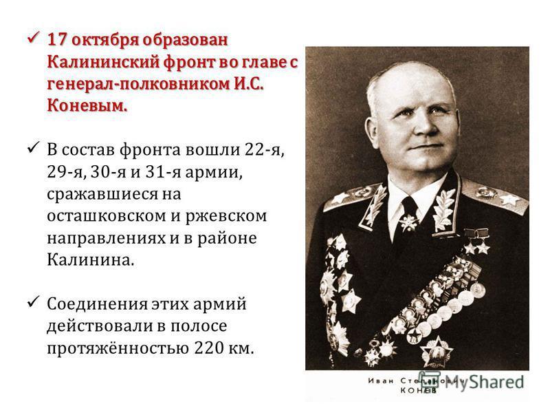 17 октября образован Калининский фронт во главе с генерал-полковником И.С. Коневым. 17 октября образован Калининский фронт во главе с генерал-полковником И.С. Коневым. В состав фронта вошли 22-я, 29-я, 30-я и 31-я армии, сражавшиеся на осташковском и
