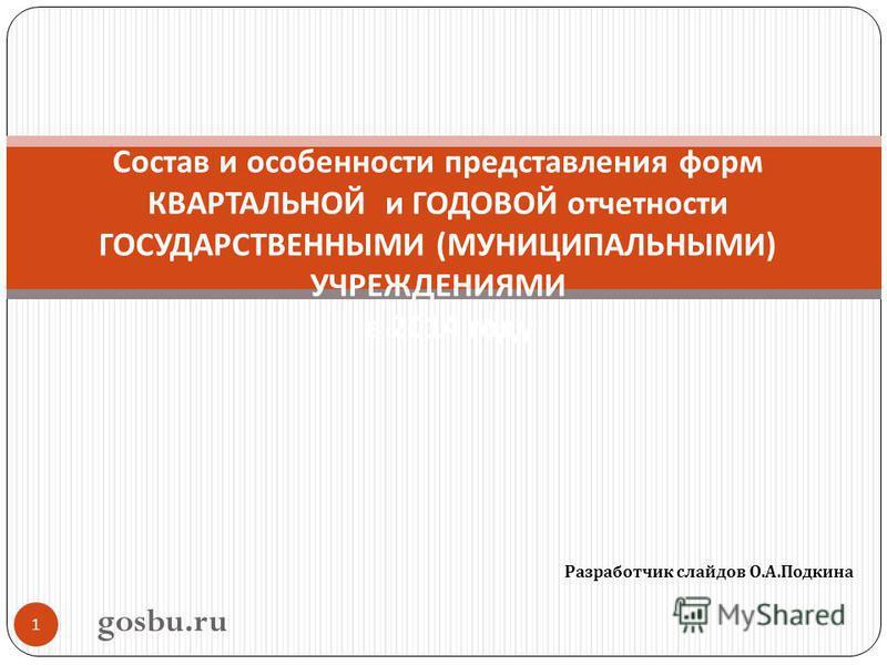 Разработчик слайдов О. А. Подкина 1 Состав и особенности представления форм КВАРТАЛЬНОЙ и ГОДОВОЙ отчетности ГОСУДАРСТВЕННЫМИ ( МУНИЦИПАЛЬНЫМИ ) УЧРЕЖДЕНИЯМИ в 2014 году gosbu.ru