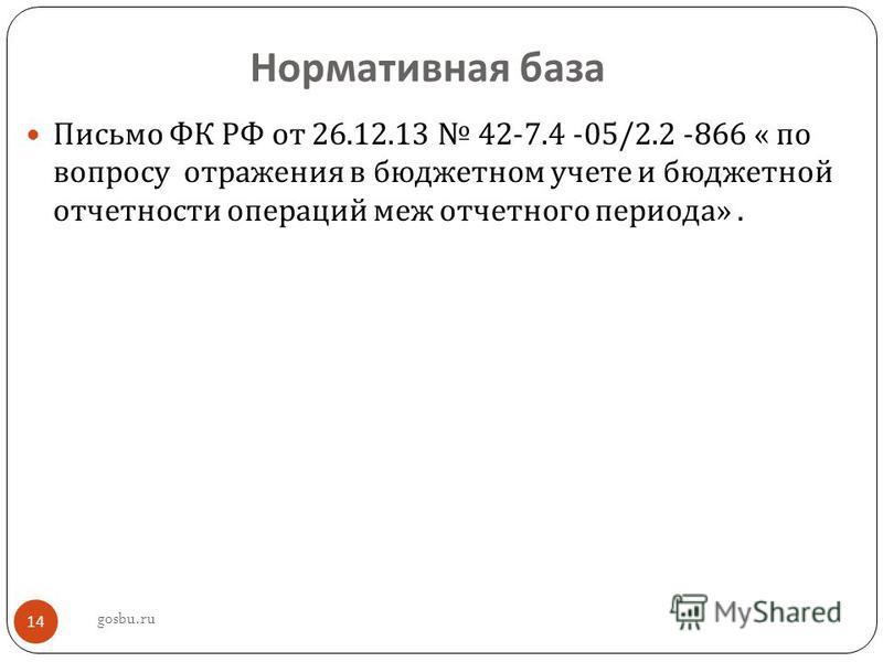 Нормативная база Письмо ФК РФ от 26.12.13 42-7.4 -05/2.2 -866 « по вопросу отражения в бюджетном учете и бюджетной отчетности операций меж отчетного периода ». gosbu.ru 14