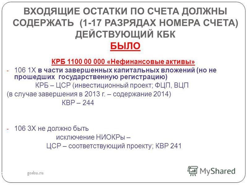 ВХОДЯЩИЕ ОСТАТКИ ПО СЧЕТА ДОЛЖНЫ СОДЕРЖАТЬ (1-17 РАЗРЯДАХ НОМЕРА СЧЕТА) ДЕЙСТВУЮЩИЙ КБК БЫЛО КРБ 1100 00 000 «Нефинансовые активы» - 106 1Х в части завершенных капитальных вложений (но не прошедших государственную регистрацию) КРБ – ЦСР (инвестиционн