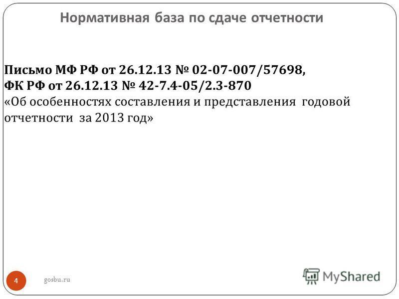 Нормативная база по сдаче отчетности 4 Письмо МФ РФ от 26.12.13 02-07-007/57698, ФК РФ от 26.12.13 42-7.4-05/2.3-870 « Об особенностях составления и представления годовой отчетности за 2013 год » gosbu.ru
