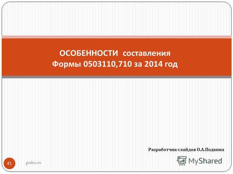 Разработчик слайдов О. А. Подкина 41 ОСОБЕННОСТИ составления Формы 0503110,710 за 2014 год gosbu.ru