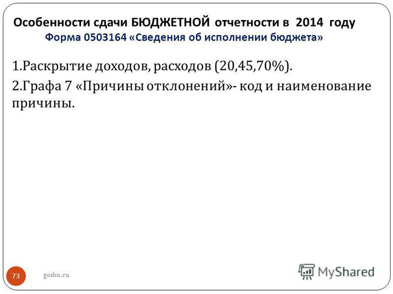 Особенности сдачи БЮДЖЕТНОЙ отчетности в 2014 году Форма 0503164 « Сведения об исполнении бюджета » 73 1. Раскрытие доходов, расходов (20,45,70%). 2. Графа 7 « Причины отклонений »- код и наименование причины. gosbu.ru