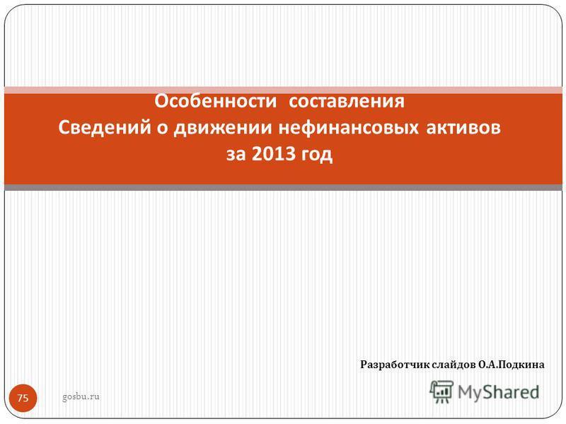 Разработчик слайдов О. А. Подкина 75 Особенности составления Сведений о движении нефинансовых активов за 2013 год gosbu.ru
