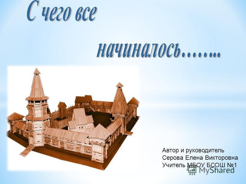 Автор и руководитель Серова Елена Викторовна Учитель МБОУ БСОШ 1