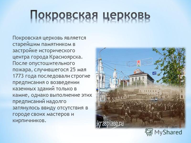 Покровская церковь является старейшим памятником в застройке исторического центра города Красноярска. После опустошительного пожара, случившегося 25 мая 1773 года последовали строгие предписания о возведении казенных зданий только в камне, однако вып