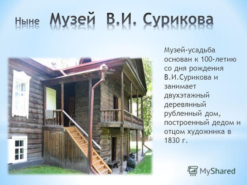 Музей-усадьба основан к 100-летию со дня рождения В.И.Сурикова и занимает двухэтажный деревянный рубленный дом, построенный дедом и отцом художника в 1830 г.