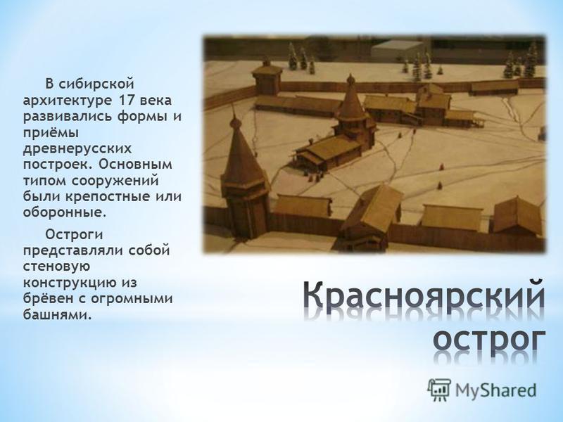 В сибирской архитектуре 17 века развивались формы и приёмы древнерусских построек. Основным типом сооружений были крепостные или оборонные. Остроги представляли собой стеновую конструкцию из брёвен с огромными башнями.