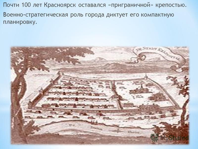 Почти 100 лет Красноярск оставался «приграничной» крепостью. Военно-стратегическая роль города диктует его компактную планировку.