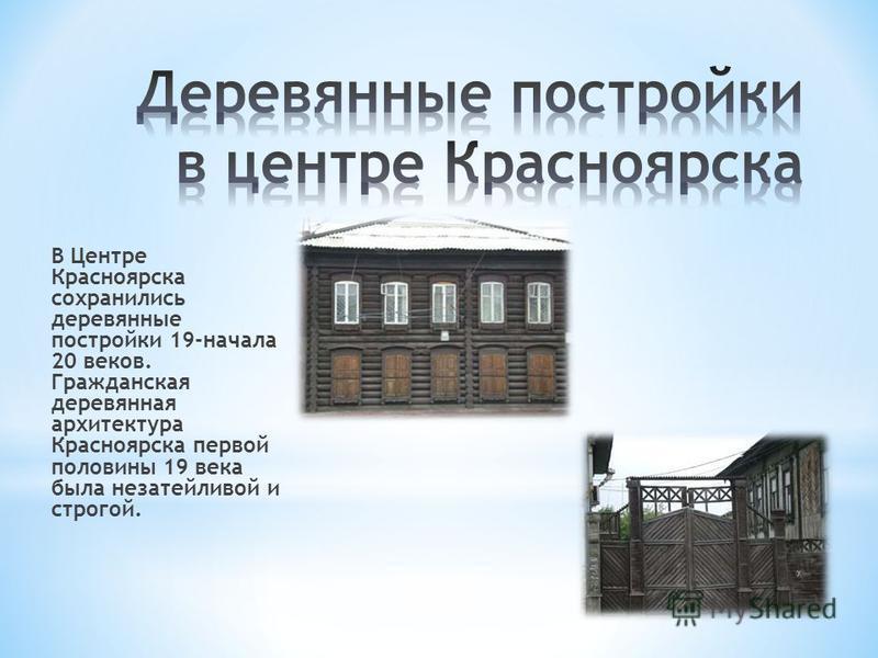 В Центре Красноярска сохранились деревянные постройки 19-начала 20 веков. Гражданская деревянная архитектура Красноярска первой половины 19 века была незатейливой и строгой.
