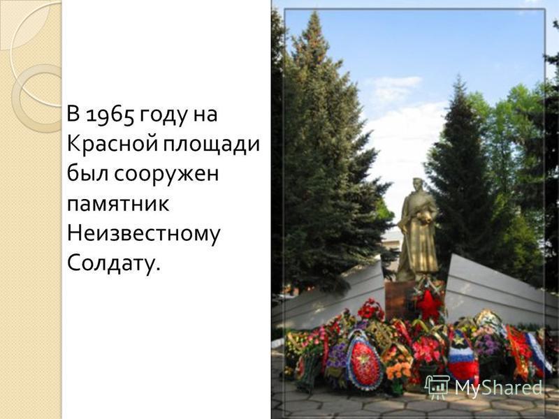 В 1965 году на Красной площади был сооружен памятник Неизвестному Солдату.
