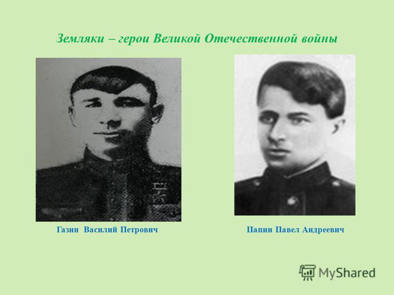 Земляки – герои Великой Отечественной войны Газин Василий Петрович Папин Павел Андреевич