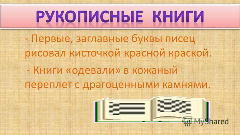 - Первые, заглавные буквы писец рисовал кисточкой красной краской. - Книги «одевали» в кожаный переплет с драгоценными камнями.