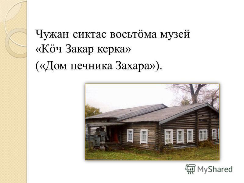 Чужан сиктас восьт ӧ ма музей «К ӧ ч Закар керка» («Дом печника Захара»).