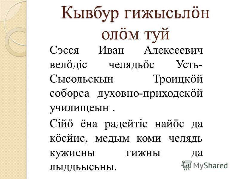 Сэсся Иван Алексеевич вел ӧ дiс челядь ӧ с Усть- Сысольскын Троицк ӧ й соборса духовно-приходск ӧ й училищеын. Сiй ӧ ёна радейтiс най ӧ с да к ӧ сйис, медым коми челядь кужисны гижны да лыддьысьны. Кывбур гижысьл л Кывбур гижысьл ӧ н ол ӧ м туй