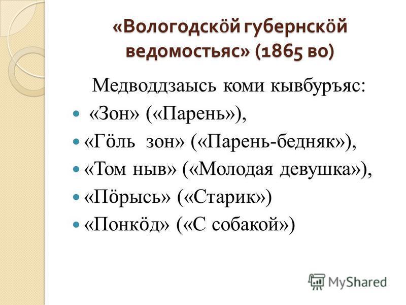 « Вологодск ӧ й губернск ӧ й ведомостьяс » (1865 во ) Медводдзаысь коми кывбуръяс: «Зон» («Парень»), «Г ӧ ль зон» («Парень-бедняк»), «Том ныв» («Молодая девушка»), «П ӧ рысь» («Старик») «Понк ӧ д» («С собакой»)