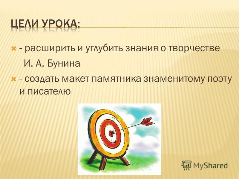 - расширить и углубить знания о творчестве И. А. Бунина - создать макет памятника знаменитому поэту и писателю