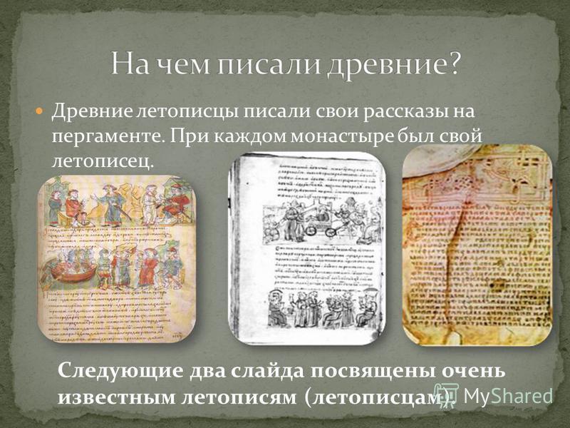 Древние летописцы писали свои рассказы на пергаменте. При каждом монастыре был свой летописец. Следующие два слайда посвящены очень известным летописям (летописцам).