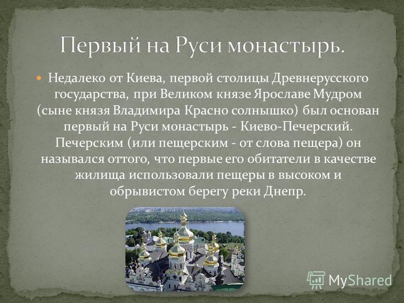 Недалеко от Киева, первой столицы Древнерусского государства, при Великом князе Ярославе Мудром (сыне князя Владимира Красно солнышко) был основан первый на Руси монастырь - Киево-Печерский. Печерским (или печерским - от слова пещера) он назывался от