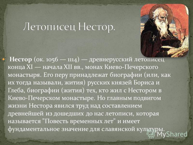 Нестор (ок. 1056 1114) древнерусский летописец конца XI начала XII вв., монах Киево-Печерского монастыря. Его перу принадлежат биографии (или, как их тогда называли, жития) русских князей Бориса и Глеба, биографии (жития) тех, кто жил с Нестором в Ки