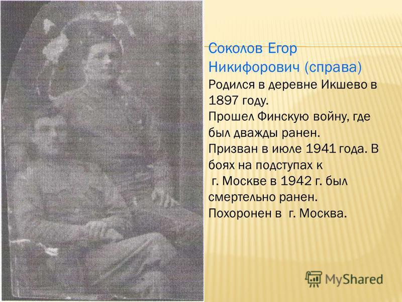 Соколов Дей Егорович. Родился в деревне Икшево. Призван на службу в 1941 г. Погиб в бою
