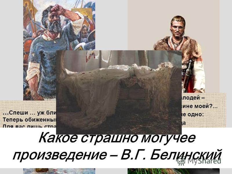 … Спеши … уж близок мой конец, Теперь обиженный отец Для вас лишь страшен как мертвец!» Да я преступник, я злодей – Но казнь равна ль вине моей?... Теперь осталось мне одно: Иду отсюда навсегда Без дум, без цели и труда… Какое страшно могучее произве