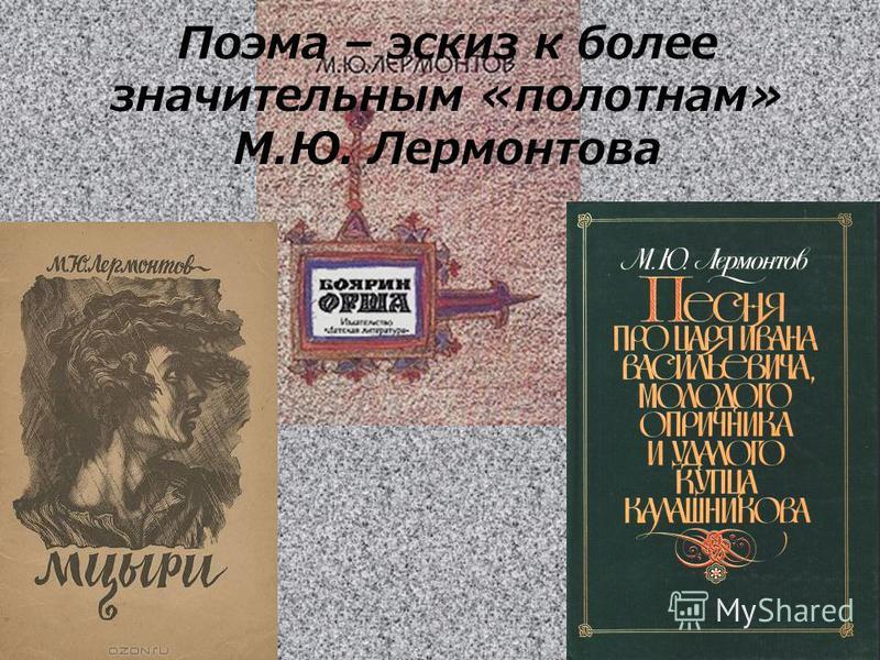 Поэма – эскиз к более значительным «полотнам» М.Ю. Лермонтова