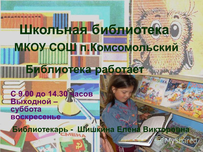 Библиотекарь - Шишкина Елена Викторовна Библиотека работает МКОУ СОШ п.Комсомольский Школьная библиотека С 9.00 до 14.30 часов Выходной – суббота воскресенье