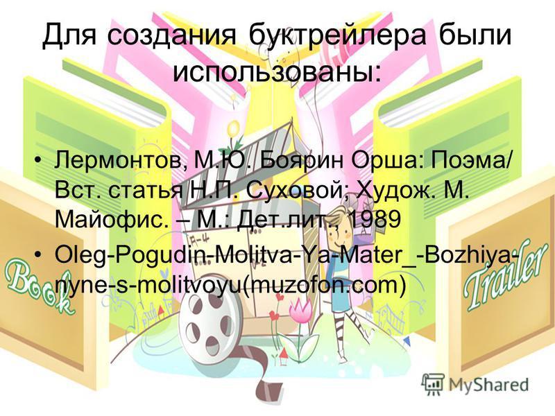 Для создания бук трейлера были использованы: Лермонтов, М.Ю. Боярин Орша: Поэма/ Вст. статья Н.П. Суховой; Худож. М. Майофис. – М.: Дет.лит., 1989 Oleg-Pogudin-Molitva-Ya-Mater_-Bozhiya- nyne-s-molitvoyu(muzofon.com)