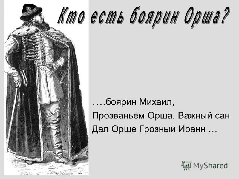 …. боярин Михаил, Прозваньем Орша. Важный сан Дал Орше Грозный Иоанн …