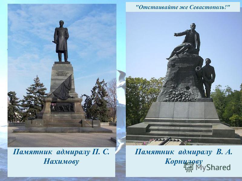 Памятник адмиралу П. С. Нахимову Памятник адмиралу В. А. Корнилову. Отстаивайте же Севастополь!