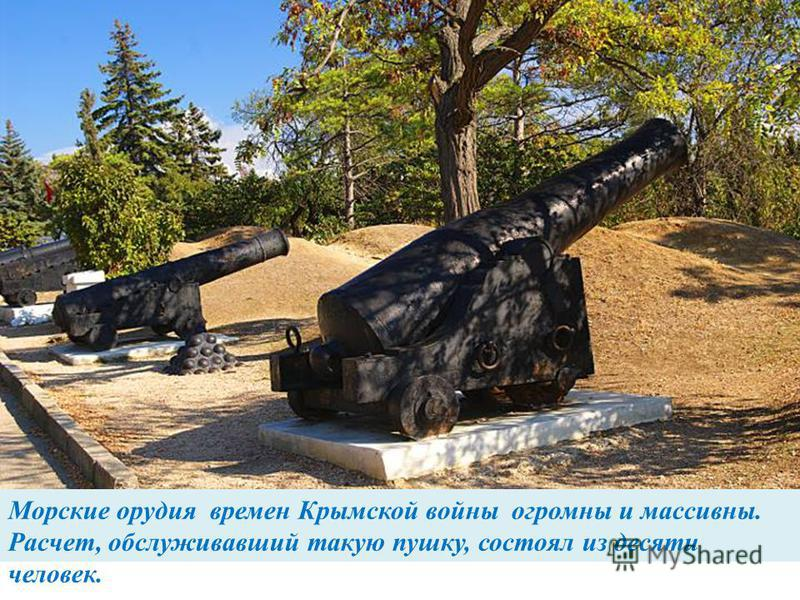 Морские орудия времен Крымской войны огромны и массивны. Расчет, обслуживавший такую пушку, состоял из десяти человек.